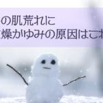 冬の肌荒れに乾燥かゆみ対策